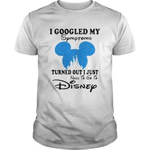 Mickey I Googled My Symptoms Turned Out I Just Disney Shirt