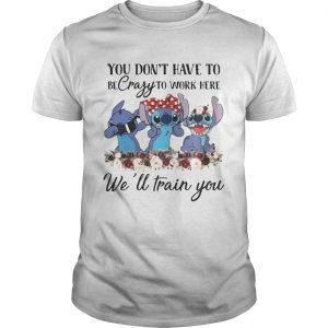 Stitch you dont have to be crazy to work here well train you shirt