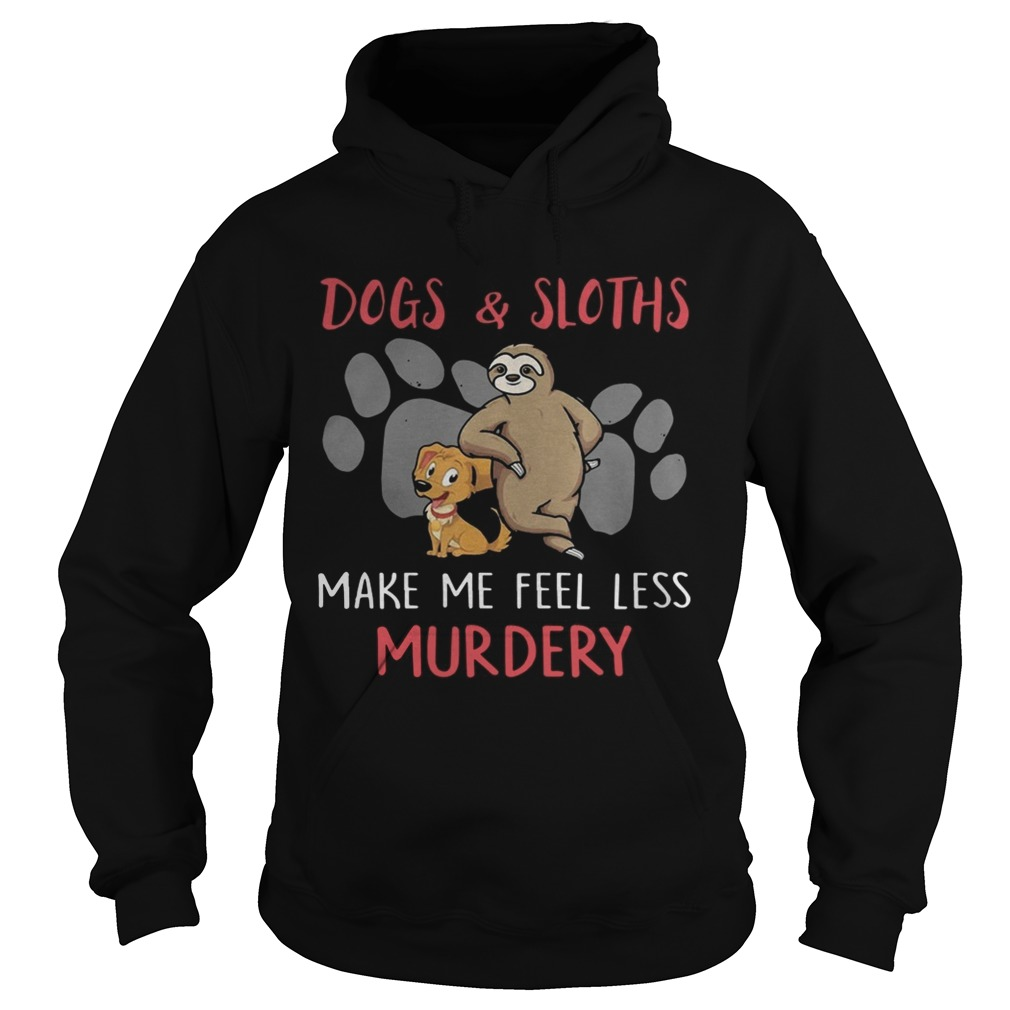 Dogs And Sloths Make Me Feel Less Murdery Shirt Hoodie