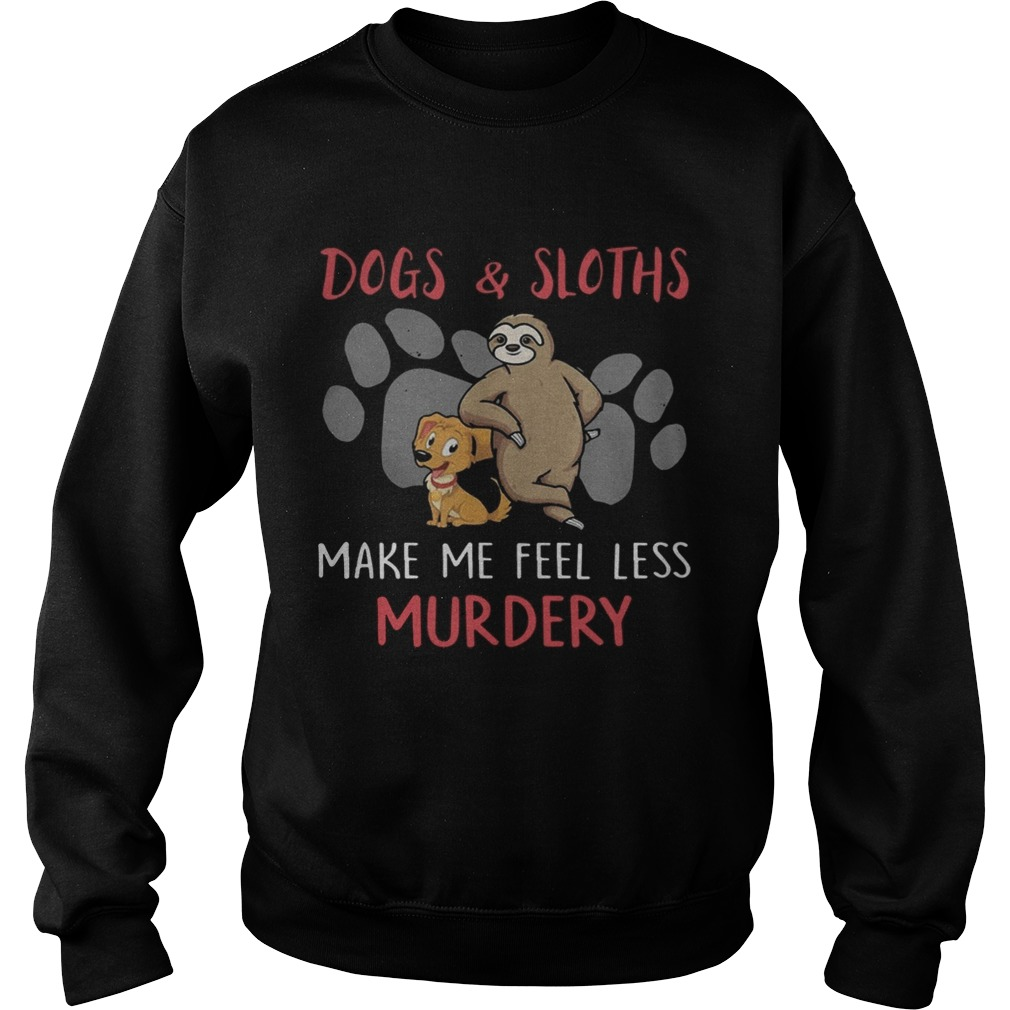 Dogs And Sloths Make Me Feel Less Murdery Shirt Sweatshirt