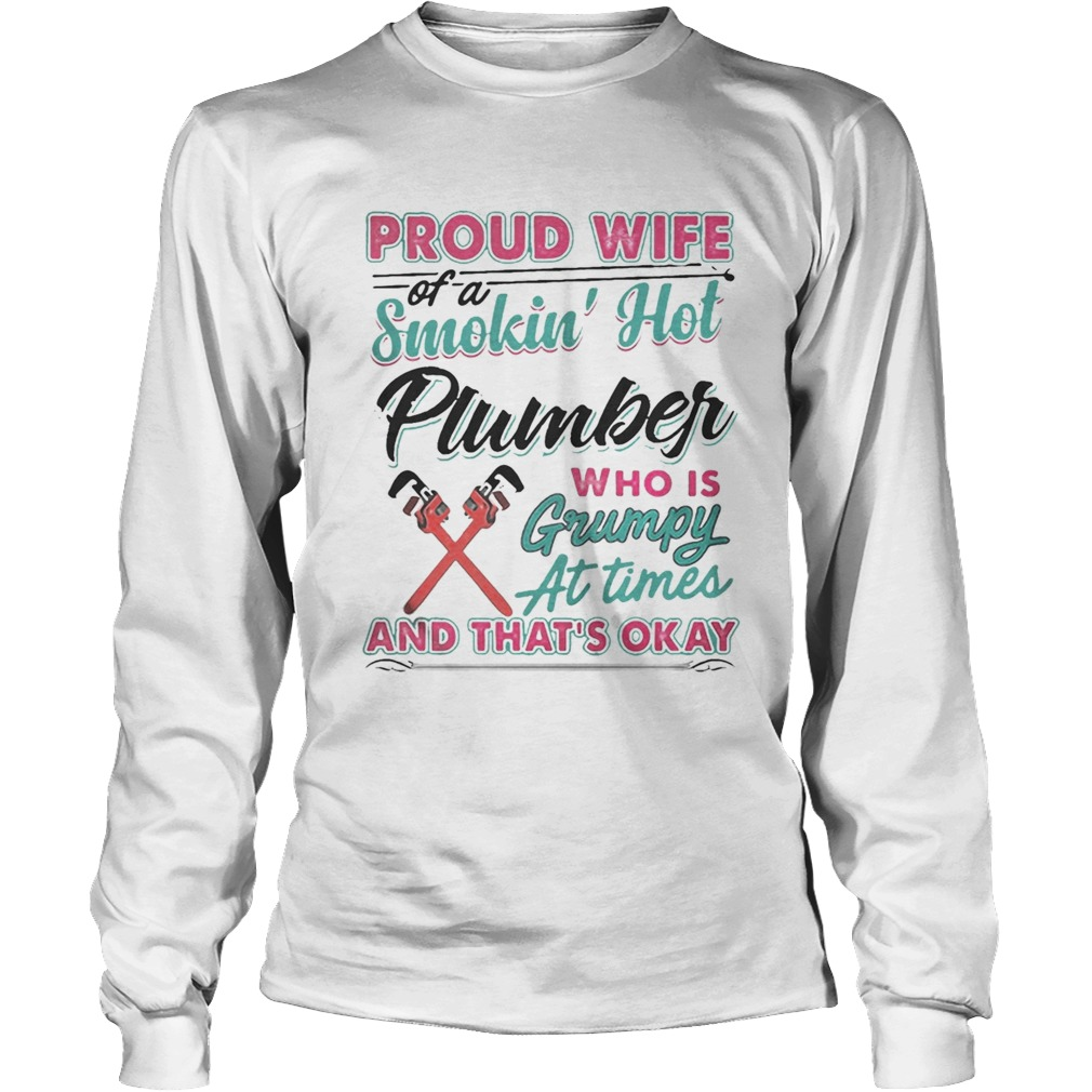 Proud Wife Of A Smokin Hot Plumber Who Is Grumpy At Times And Thats Okay Shirt LongSleeve