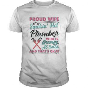 Proud Wife Of A Smokin Hot Plumber Who Is Grumpy At Times And Thats Okay Shirt