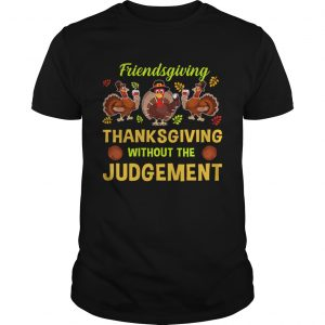 Friendsgiving Thanksgiving Without The Judgement TShirt Unisex