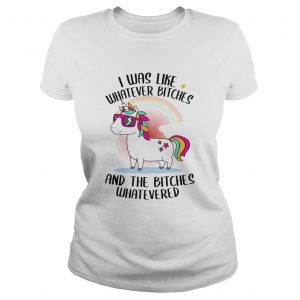 I Was Like Whatever Bitches And The Bitches Whatevered TShirt Classic Ladies