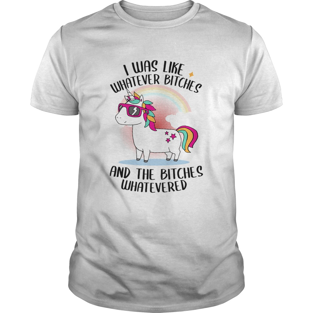I Was Like Whatever Bitches And The Bitches Whatevered TShirt Unisex