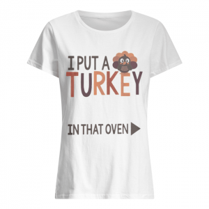 I put a Turkey in that oven  Classic Women's T-shirt