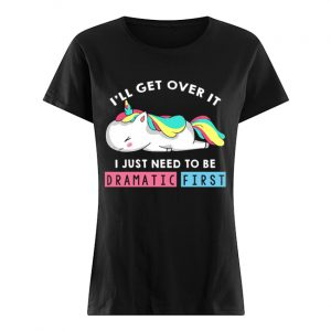 I'll Get Over It I Just Need To Be Dramatic First Unicorn T-Shirt Classic Women's T-shirt