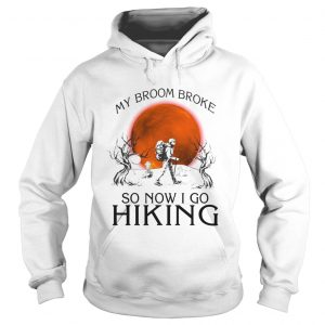 My broom broke so now i go hiking TShirt Hoodie