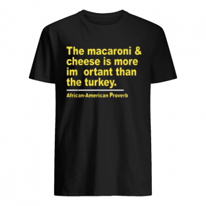The macaroni and cheese is more important than the turkey  Classic Men's T-shirt