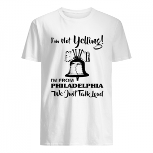 I'm Not Yelling I'm From Philadelphia Girl We Just Talk Loud  Classic Men's T-shirt