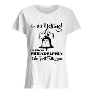 I'm Not Yelling I'm From Philadelphia Girl We Just Talk Loud  Classic Women's T-shirt