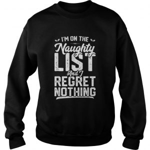 Im On The Naughty List And I Regret Nothing  Sweatshirt
