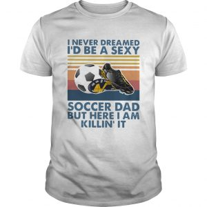 I Never Dreamed Id Be A Sexy Soccer Dad But Here I Am Killin It Vintage  Unisex