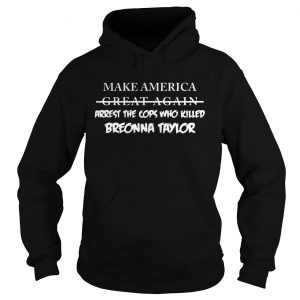Make america great again arrest the cops who killed breonna taylor  Hoodie
